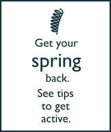 Get your spring back. See tips to get active