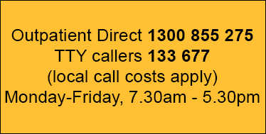 Outpatient direct phone 1300 855 275, TTY callers use 133 677 local call costs apply. Monday to Friday 8am to 6pm